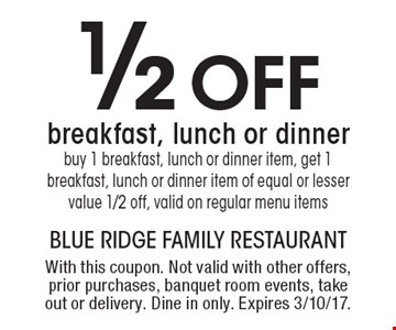 1/2 off breakfast, lunch or dinner. Buy 1 breakfast, lunch or dinner item, get 1 breakfast, lunch or dinner item of equal or lesser value 1/2 off, valid on regular menu items. With this coupon. Not valid with other offers, prior purchases, banquet room events, take out or delivery. Dine in only. Expires 3/10/17.