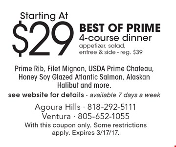 $29 Best of prime 4-course dinner. Appetizer, salad, entree & side. Reg. $39. Prime Rib, Filet Mignon, USDA Prime Chateau, Honey Soy Glazed Atlantic Salmon, Alaskan Halibut and more.see website for details. Available 7 days a week. With this coupon only. Some restrictions apply. Expires 3/17/17.