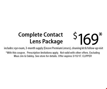 $169* Complete Contact Lens Package includes: eye exam, 3-month supply (Encore Premium Lenses), cleaning kit & follow-up visit. *With this coupon.Prescription limitations apply.Not valid with other offers. Excluding Maui Jim & Oakley. See store for details. Offer expires 3/10/17. CLIPPER