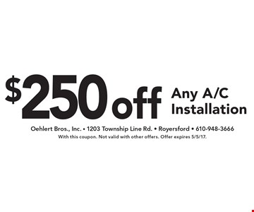 $250 off Any A/C Installation. With this coupon. Not valid with other offers. Offer expires 5/5/17.