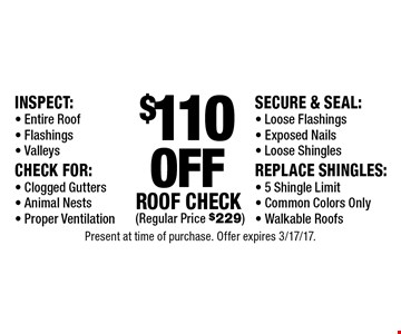 $110 off roof check (regular price $229 ) Inspect: Entire Roof, Flashings, Valleys, Check For: Clogged Gutters, Animal Nests, Proper Ventilation, Secure & Seal: Loose Flashings, Exposed Nails, Loose Shingles, Replace Shingles: 5 Shingle Limit, Common Colors Only, Walkable Roofs. Present at time of purchase. Offer expires 3/17/17.