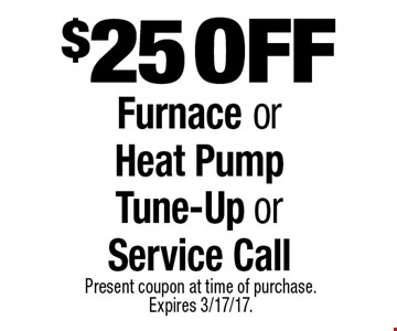 $25 off Furnace or Heat Pump Tune-Up or Service Call. Present coupon at time of purchase. Expires 3/17/17.
