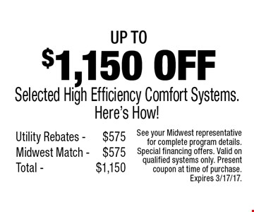 Up to $1,150 off Selected High Efficiency Comfort Systems. Here's How! Utility Rebates $575, Midwest Match $575, Total $1,150. See your Midwest representative for complete program details. Special financing offers. Valid on qualified systems only. Present coupon at time of purchase. Expires 3/17/17.
