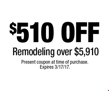 $510 off remodeling over $5,910. Present coupon at time of purchase. Expires 3/17/17.