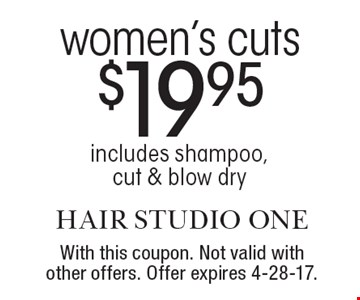 $19.95 women's cuts. Includes shampoo, cut & blow dry. With this coupon. Not valid with other offers. Offer expires 4-28-17.