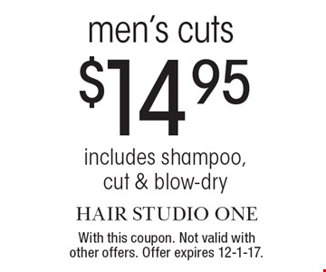 $14.95 men's cuts. Includes shampoo, cut & blow-dry. With this coupon. Not valid with other offers. Offer expires 12-1-17.