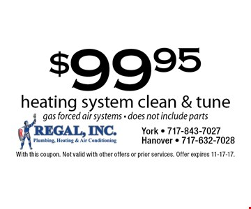 $99.95 heating system clean & tune gas forced air systems - does not include parts. With this coupon. Not valid with other offers or prior services. Offer expires 11-17-17.