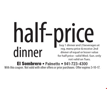 half-price dinner buy 1 dinner and 2 beverages at reg. menu price & receive 2nd dinner of equal or lesser valuefor half price - valid Wed.-Sun. onlynot valid on Tues.. With this coupon. Not valid with other offers or prior purchases. Offer expires 3-10-17.