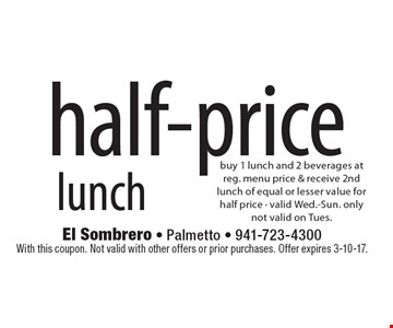 half-price lunch buy 1 lunch and 2 beverages at reg. menu price & receive 2nd lunch of equal or lesser value for half price - valid Wed.-Sun. onlynot valid on Tues.. With this coupon. Not valid with other offers or prior purchases. Offer expires 3-10-17.