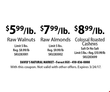 $5.99/lb. raw walnuts. Limit 5 lbs. Reg. $8.99/lb SKU283001 OR $7.99/lb. raw almonds. Limit 5 lbs. Reg. $9.99/lb SKU283002 OR $8.99/lb. colossal roasted cashews. Salt or no salt. Limit 5 lbs. Reg. $10.99/lb SKU283699. With this coupon. Not valid with other offers. Expires 3/24/17.