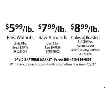 $8.99/lb. Colossal Roasted Cashews (Salt Or No Salt. Limit 5 lbs. Reg. $10.99/lb. SKU283699). $7.99/lb. Raw Almonds (Limit 5 lbs. Reg. $9.99/lb SKU283002). $5.99/lb. Raw Walnuts (Limit 5 lbs. Reg. $8.99/lb SKU283001). With this coupon. Not valid with other offers. Expires 4/28/17.