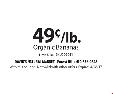49¢/lb. Organic Bananas. Limit 5 lbs. SKU203011. With this coupon. Not valid with other offers. Expires 4/28/17.