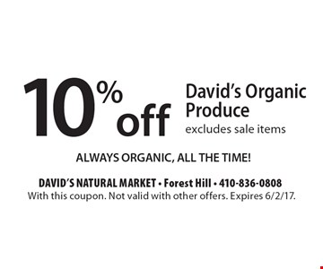 10% off David's Organic Produce excludes sale items. ALWAYS ORGANIC, ALL THE TIME!. With this coupon. Not valid with other offers. Expires 6/2/17.