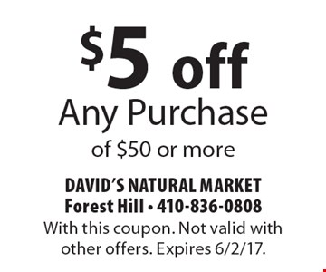$5 off Any Purchase of $50 or more. With this coupon. Not valid with other offers. Expires 6/2/17.