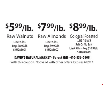 $8.99/lb. Colossal Roasted Cashews Salt Or No Salt Limit 5 lbs. - Reg. $10.99/lb SKU283699. $7.99/lb. Raw Almonds Limit 5 lbs. Reg. $9.99/lb SKU283002. $5.99/lb. Raw Walnuts Limit 5 lbs. Reg. $8.99/lb SKU283001. With this coupon. Not valid with other offers. Expires 6/2/17.
