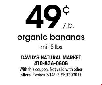 49¢/lb.o rganic bananas limit 5 lbs. With this coupon. Not valid with other offers. Expires 7/14/17. SKU203011