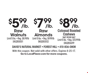 $8.99/Ib.Colossal Roasted Cashews Salt Or No SaltLimit 5 lbs. - Reg. $10.99/lb SKU283699. $7.99/Ib.Raw Almonds Limit 5 lbs. - Reg. $9.99/lb SKU283002. $5.99/Ib. Raw Walnuts Limit 5 lbs. - Reg. $8.99/lb SKU283001. With this coupon. Not valid with other offers. Expires 8-25-17. Go to LocalFlavor.com for more coupons.