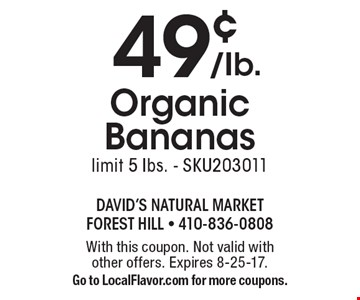 49¢ /Ib. Organic Bananas limit 5 Ibs. - SKU203011. With this coupon. Not valid with other offers. Expires 8-25-17. Go to LocalFlavor.com for more coupons.