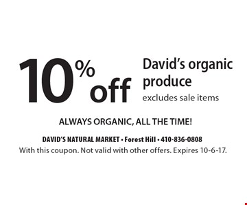 10% off David's organic produce excludes sale items. ALWAYS ORGANIC, ALL THE TIME! With this coupon. Not valid with other offers. Expires  10-6-17.
