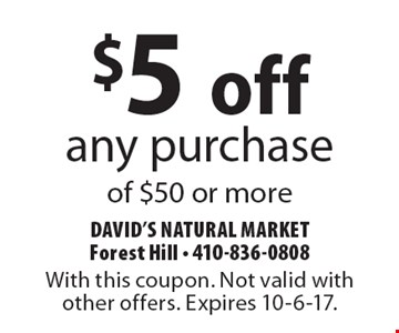 $5 off any purchase of $50 or more. With this coupon. Not valid with other offers. Expires 10-6-17.