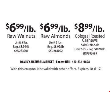 $8.99/lb. Colossal Roasted Cashews Salt Or No Salt-Limit 5 lbs. - Reg. $10.99/lb SKU283699. $6.99/lb. Raw Almonds Limit 5 lbs. Reg. $8.99/lb SKU283002. $6.99/lb. Raw Walnuts Limit 5 lbs. Reg. $8.99/lb SKU283001. With this coupon. Not valid with other offers. Expires 10-6-17.