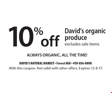 10% off David's organic produce excludes sale items ALWAYS ORGANIC, ALL THE TIME!. With this coupon. Not valid with other offers. Expires 12-8-17.