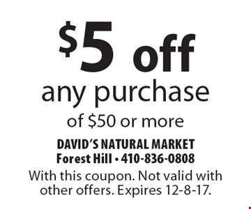 $5 off any purchase of $50 or more. With this coupon. Not valid with other offers. Expires 12-8-17.