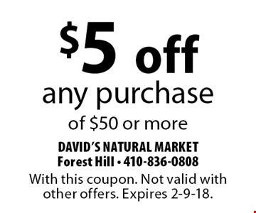 $5 off any purchase of $50 or more. With this coupon. Not valid with other offers. Expires 2-9-18.