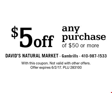 $5 off any purchaseof $50 or more. With this coupon. Not valid with other offers. Offer expires 6/2/17. PLU 283100