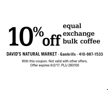 10% off equal exchange bulk coffee. With this coupon. Not valid with other offers. Offer expires 6/2/17. PLU 283100