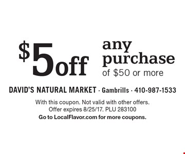 $5off any purchase of $50 or more. With this coupon. Not valid with other offers. Offer expires 8/25/17. PLU 283100. Go to LocalFlavor.com for more coupons.
