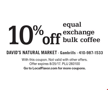 10%off equal exchange bulk coffee. With this coupon. Not valid with other offers. Offer expires 8/25/17. PLU 283100. Go to LocalFlavor.com for more coupons.