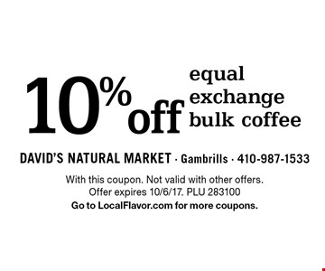 10% off equal exchange bulk coffee. With this coupon. Not valid with other offers. Offer expires 10/6/17. PLU 283100 Go to LocalFlavor.com for more coupons.