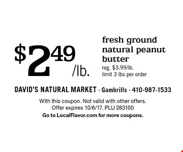 $2.49/lb. fresh ground natural peanut butter. Reg. $3.99/lb. limit 3 lbs per order. With this coupon. Not valid with other offers. Offer expires 10/6/17. PLU 283100 Go to LocalFlavor.com for more coupons.