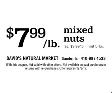 $7.99/lb. mixed nuts. Reg. $9.99/lb. Limit 5 lbs. With this coupon. Not valid with other offers. Not available on past purchases or returns with re-purchases. Offer expires 12/8/17.