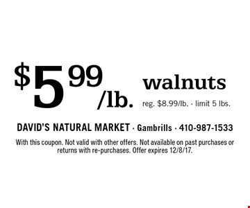 $5.99/lb. walnuts. Reg. $8.99/lb. Limit 5 lbs. With this coupon. Not valid with other offers. Not available on past purchases or returns with re-purchases. Offer expires 12/8/17.