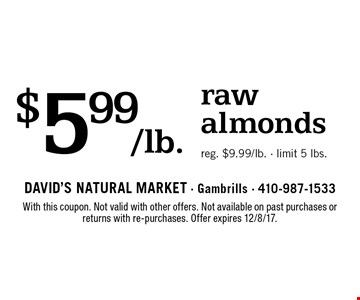 $5.99/lb. raw almonds. Reg. $9.99/lb. Limit 5 lbs. With this coupon. Not valid with other offers. Not available on past purchases or returns with re-purchases. Offer expires 12/8/17.