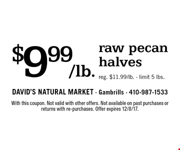 $9.99/lb. raw pecan halves. Reg. $11.99/lb. Limit 5 lbs. With this coupon. Not valid with other offers. Not available on past purchases or returns with re-purchases. Offer expires 12/8/17.