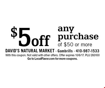 $5off any purchase of $50 or more. With this coupon. Not valid with other offers. Offer expires 10/6/17. PLU 283100. Go to LocalFlavor.com for more coupons.