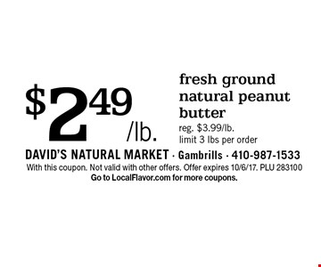 $2.49/lb. fresh ground natural peanut butter, reg. $3.99/lb. limit 3 lbs per order. With this coupon. Not valid with other offers. Offer expires 10/6/17. PLU 283100. Go to LocalFlavor.com for more coupons.