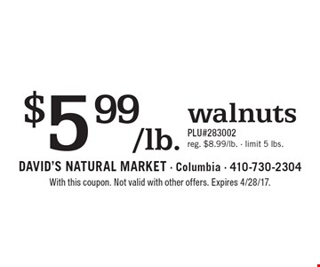$5.99/lb. walnuts. PLU#283002. Reg. $8.99/lb., limit 5 lbs. With this coupon. Not valid with other offers. Expires 4/28/17.