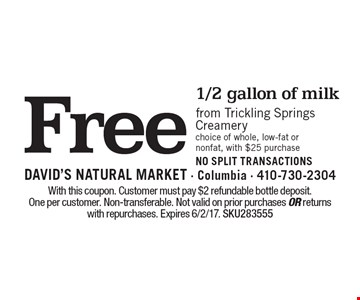Free 1/2 gallon of milk from trickling springs creamery. Choice of whole, low-fat or nonfat, with $25 purchase. NO SPLIT TRANSACTIONS. With this coupon. Customer must pay $2 refundable bottle deposit. One per customer. Non-transferable. Not valid on prior purchases or returns with repurchases. Expires 6/2/17. SKU283555