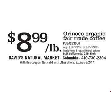 $8.99/lb. Orinoco organic fair trade coffee. PLU#283060. Reg. $14.99/lb. to $15.99/lb. Locally owned & roasted in small batches bulk coffee only. 2 lb. limit. With this coupon. Not valid with other offers. Expires 6/2/17.