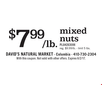$7.99/lb. mixed nuts .PLU#283006. Reg. $9.99/lb. Limit 5 lbs. With this coupon. Not valid with other offers. Expires 6/2/17.