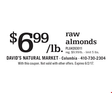 $6.99/lb. raw almonds. PLU#283011. Reg. $9.99/lb. Limit 5 lbs. With this coupon. Not valid with other offers. Expires 6/2/17.