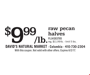 $9.99/lb. raw pecan halves. PLU#283785. Reg. $11.99/lb. Limit 5 lbs. With this coupon. Not valid with other offers. Expires 6/2/17.