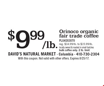 $9.99/lb. Orinoco organic fair trade coffee PLU#283070 reg. $14.99/lb. to $15.99/lb. locally owned & roasted in small batches bulk coffee only. 2 lb. limit. With this coupon. Not valid with other offers. Expires 8/25/17.