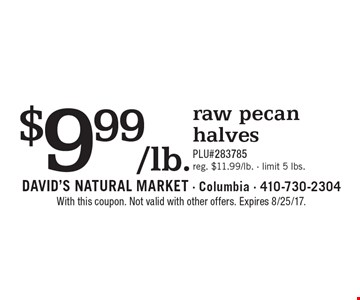 $9.99/lb. raw pecan halves PLU#283785 reg. $11.99/lb. - limit 5 lbs.. With this coupon. Not valid with other offers. Expires 8/25/17.
