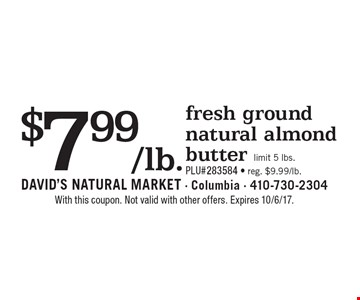 $7.99/lb. fresh ground natural almond butter. limit 5 lbs. PLU#283584. reg. $9.99/lb.  With this coupon. Not valid with other offers. Expires 10/6/17.
