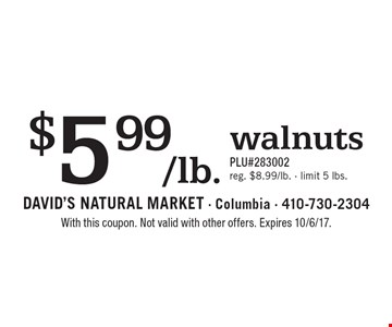 $5.99/lb. walnuts PLU#283002. reg. $8.99/lb.  limit 5 lbs. With this coupon. Not valid with other offers. Expires 10/6/17.